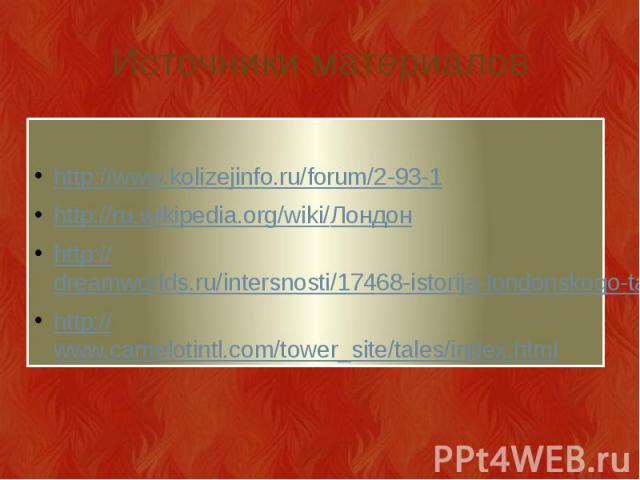 Источники материалов http://www.kolizejinfo.ru/forum/2-93-1 http://ru.wikipedia.org/wiki/Лондон http://dreamworlds.ru/intersnosti/17468-istorija-londonskogo-taujera.html http://www.camelotintl.com/tower_site/tales/index.html