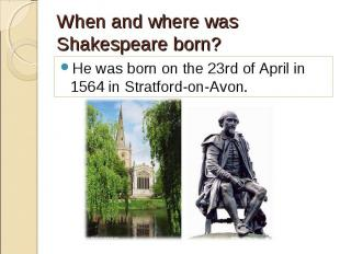 He was born on the 23rd of April in 1564 in Stratford-on-Avon. He was born on th