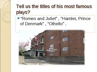 """""""Romeo and Juliet"""" , """"Hamlet, Prince of Denmark"""" , """"Othello"""" . """"Romeo and Juliet"""