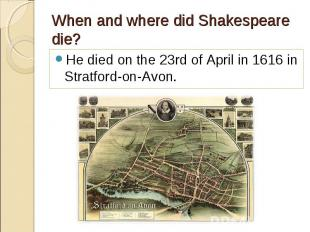 He died on the 23rd of April in 1616 in Stratford-on-Avon. He died on the 23rd o