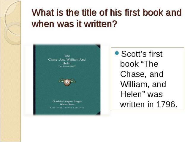 """Scott's first book """"The Chase, and William, and Helen"""" was written in 1796. Scott's first book """"The Chase, and William, and Helen"""" was written in 1796."""