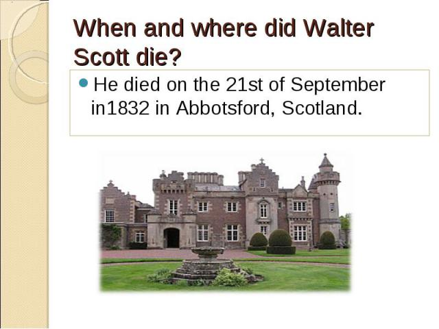 He died on the 21st of September in1832 in Abbotsford, Scotland. He died on the 21st of September in1832 in Abbotsford, Scotland.