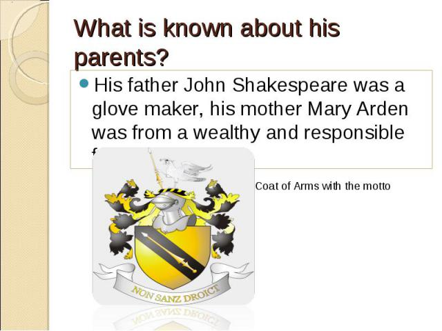 His father John Shakespeare was a glove maker, his mother Mary Arden was from a wealthy and responsible family. His father John Shakespeare was a glove maker, his mother Mary Arden was from a wealthy and responsible family.
