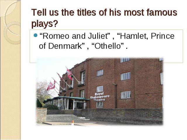 """Romeo and Juliet"" , ""Hamlet, Prince of Denmark"" , ""Othello"" . ""Romeo and Juliet"" , ""Hamlet, Prince of Denmark"" , ""Othello"" ."