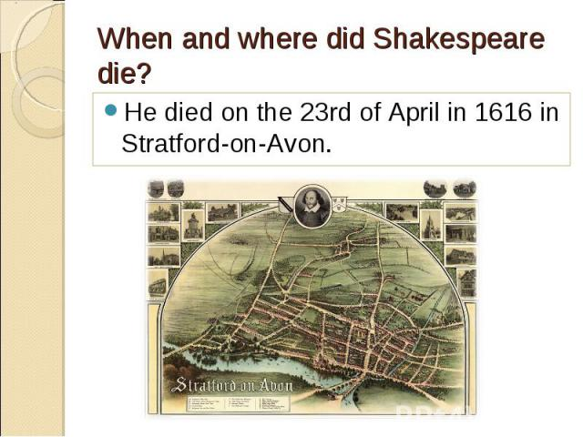 He died on the 23rd of April in 1616 in Stratford-on-Avon. He died on the 23rd of April in 1616 in Stratford-on-Avon.