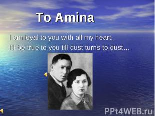 To Amina I am loyal to you with all my heart, I'll be true to you till dust turn