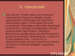 К. Чуковский: Как обычно, Уитмен здесь не использует enjambement (перенос): кажд