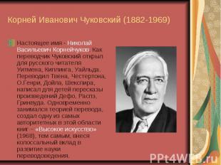 Корней Иванович Чуковский (1882-1969) Настоящее имя - Николай Васильевич Корнейч