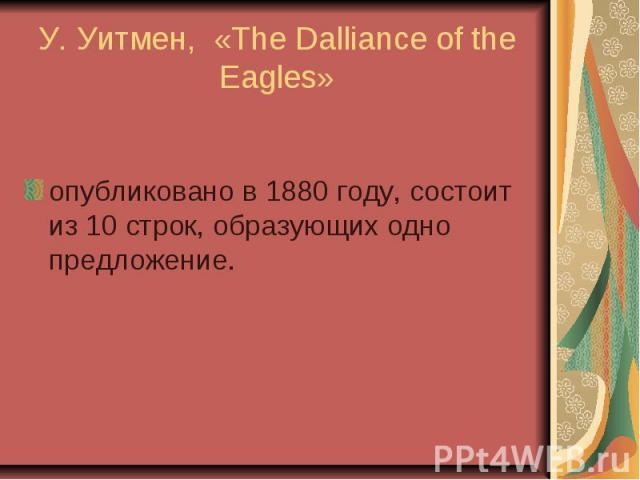 У. Уитмен, «The Dalliance of the Eagles» опубликовано в 1880 году, состоит из 10 строк, образующих одно предложение.