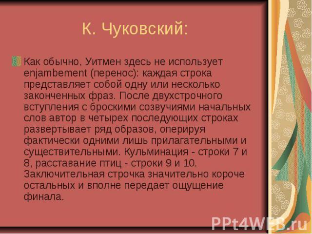 К. Чуковский: Как обычно, Уитмен здесь не использует enjambement (перенос): каждая строка представляет собой одну или несколько законченных фраз. После двухстрочного вступления с броскими созвучиями начальных слов автор в четырех последующих строках…