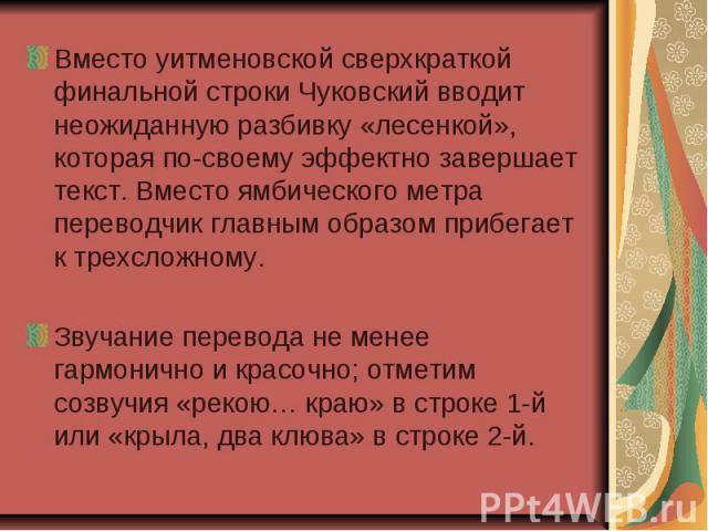 Вместо уитменовской сверхкраткой финальной строки Чуковский вводит неожиданную разбивку «лесенкой», которая по-своему эффектно завершает текст. Вместо ямбического метра переводчик главным образом прибегает к трехсложному. Вместо уитменовской сверхкр…