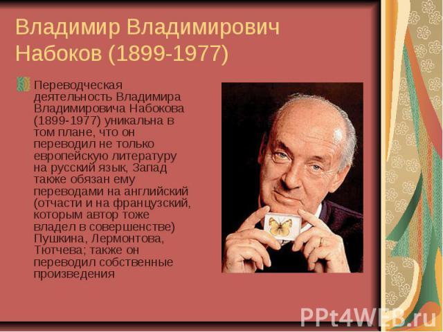 Владимир Владимирович Набоков (1899-1977) Переводческая деятельность Владимира Владимировича Набокова (1899-1977) уникальна в том плане, что он переводил не только европейскую литературу на русский язык, Запад также обязан ему переводами на английск…