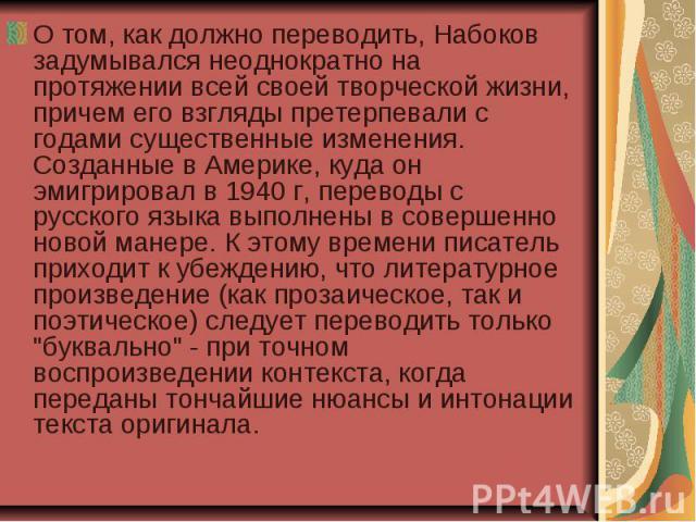 О том, как должно переводить, Набоков задумывался неоднократно на протяжении всей своей творческой жизни, причем его взгляды претерпевали с годами существенные изменения. Созданные в Америке, куда он эмигрировал в 1940 г, переводы с русского языка в…