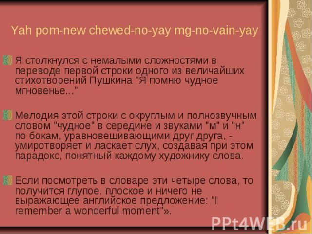 """Yah pom-new chewed-no-yay mg-no-vain-yay Я столкнулся с немалыми сложностями в переводе первой строки одного из величайших стихотворений Пушкина """"Я помню чудное мгновенье..."""" Мелодия этой строки с округлым и полнозвучным словом """"чудно…"""