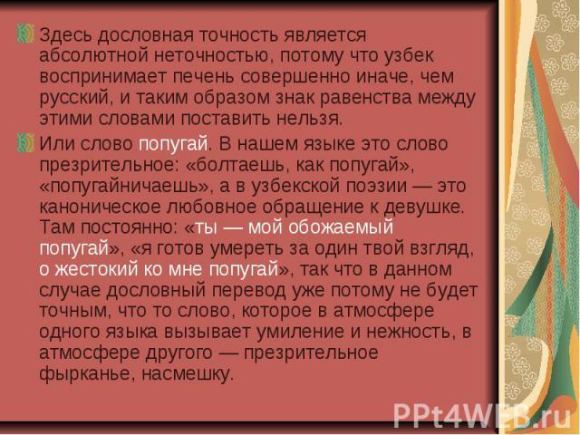 Здесь дословная точность является абсолютной неточностью, потому что узбек воспринимает печень совершенно иначе, чем русский, и таким образом знак равенства между этими словами поставить нельзя. Здесь дословная точность является абсолютной неточност…