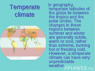 In geography, temperate latitudes of the globe lie between the tropics and the p