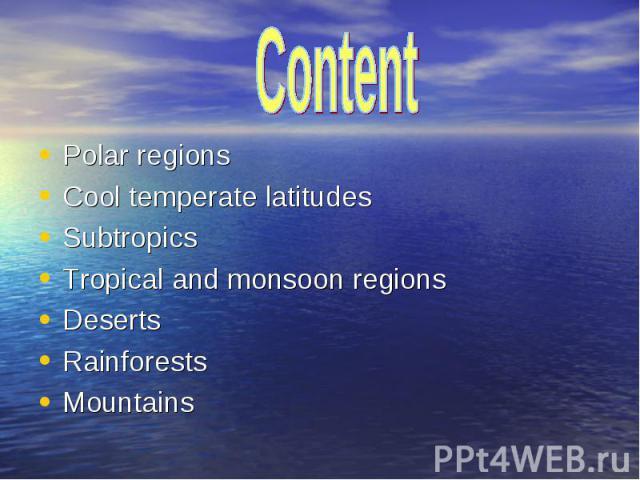 Polar regions Polar regions Cool temperate latitudes Subtropics Tropical and monsoon regions Deserts Rainforests Mountains