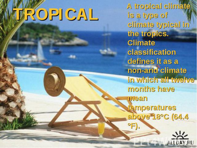 A tropical climate is a type of climate typical in the tropics. Climate classification defines it as a non-arid climate in which all twelve months have mean temperatures above 18°C (64.4 °F). A tropical climate is a type of climate typical in the tr…
