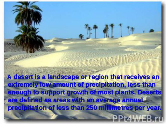 A desert is a landscape or region that receives an extremely low amount of precipitation, less than enough to support growth of most plants. Deserts are defined as areas with an average annual precipitation of less than 250millimetres per year…