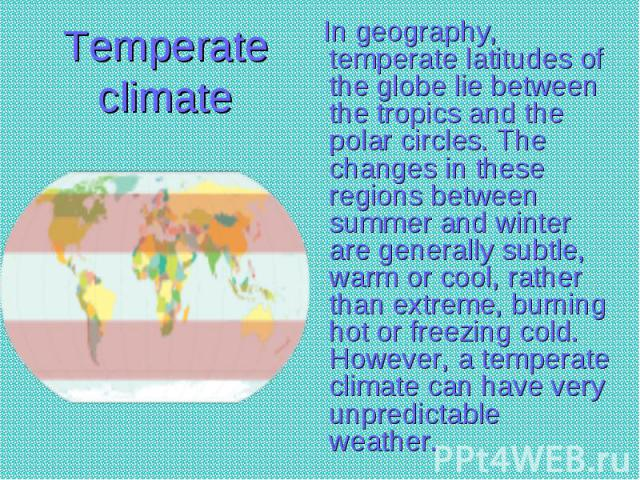 In geography, temperate latitudes of the globe lie between the tropics and the polar circles. The changes in these regions between summer and winter are generally subtle, warm or cool, rather than extreme, burning hot or freezing cold. However, a te…