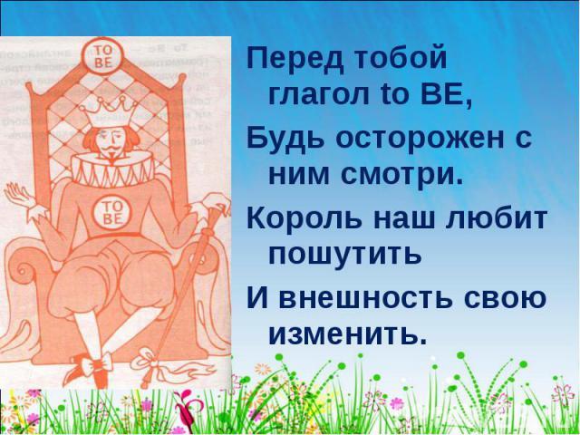 Перед тобой глагол to BE, Перед тобой глагол to BE, Будь осторожен с ним смотри. Король наш любит пошутить И внешность свою изменить.