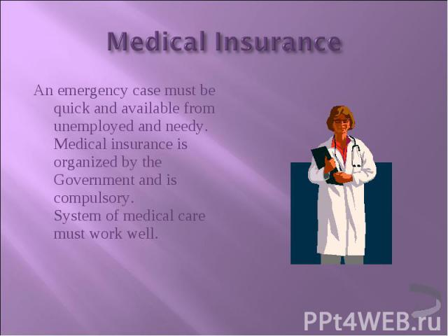 An emergency case must be quick and available from unemployed and needy. Medical insurance is organized by the Government and is compulsory. System of medical care must work well. An emergency case must be quick and available from unemployed and nee…