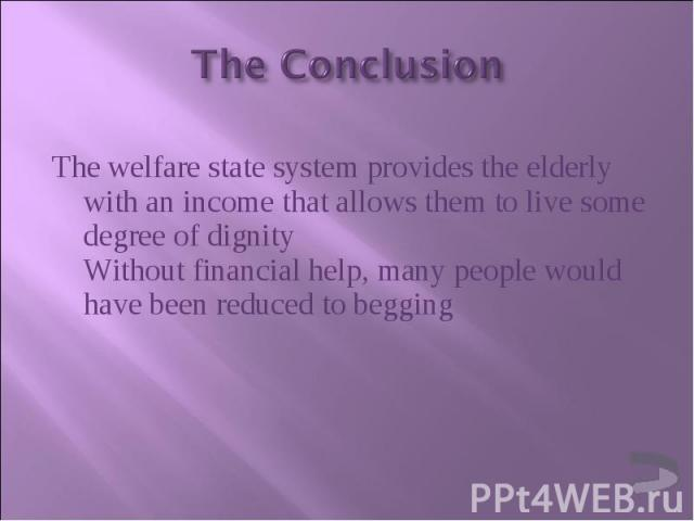 The welfare state system provides the elderly with an income that allows them to live some degree of dignity Without financial help, many people would have been reduced to begging The welfare state system provides the elderly with an income that all…