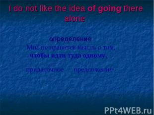 I do not like the idea of going there alone определение