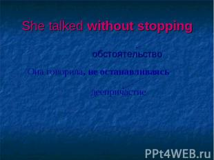 She talked without stopping обстоятельство