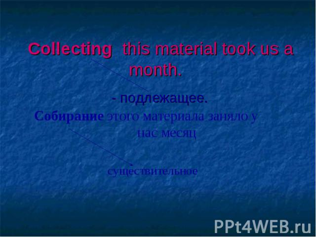 Collecting this material took us a month. - подлежащее.
