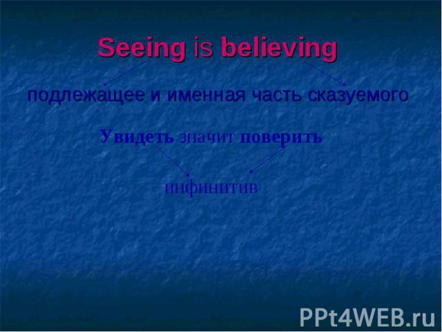 Seeing is believing подлежащее и именная часть сказуемого