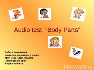 """Audio test """"Body Parts"""" Работа выполнена Учителем английского языка МОУ СОШ с.Ве"""