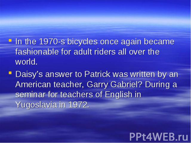 In the 1970-s bicycles once again became fashionable for adult riders all over the world. In the 1970-s bicycles once again became fashionable for adult riders all over the world. Daisy's answer to Patrick was written by an American teacher, Garry G…