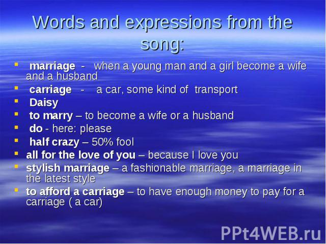 marriage - when a young man and a girl become a wife and a husband marriage - when a young man and a girl become a wife and a husband carriage - a car, some kind of transport Daisy to marry – to become a wife or a husband do - here: please half craz…