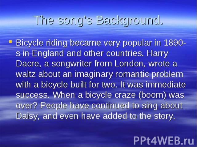 Bicycle riding became very popular in 1890-s in England and other countries. Harry Dacre, a songwriter from London, wrote a waltz about an imaginary romantic problem with a bicycle built for two. It was immediate success. When a bicycle craze (boom)…