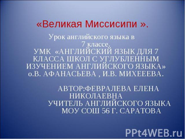 Урок английского языка в 7 классе. УМК «АНГЛИЙСКИЙ ЯЗЫК ДЛЯ 7 КЛАССА ШКОЛ С УГЛУБЛЕННЫМ ИЗУЧЕНИЕМ АНГЛИЙСКОГО ЯЗЫКА» о.В. АФАНАСЬЕВА , И.В. МИХЕЕЕВА. АВТОР:ФЕВРАЛЕВА ЕЛЕНА НИКОЛАЕВНА УЧИТЕЛЬ АНГЛИЙСКОГО ЯЗЫКА МОУ СОШ 56 Г. САРАТОВА Урок английского …
