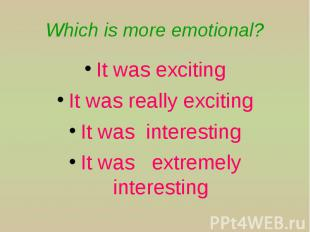 Which is more emotional? It was exciting It was really exciting It was interesti