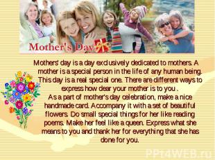 Mothers' day is a day exclusively dedicated to mothers. A mother is a special pe