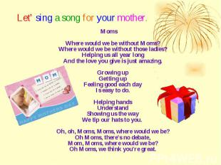 Let' sing a song for your mother. Moms Where would we be without Moms? Where wou