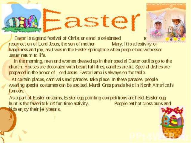 Easter is a grand festival of Christians and is celebrated to honor the resurrection of Lord Jesus, the son of mother Mary. It is a festivity of happiness and joy, as it was in the Easter springtime when people had witnessed Jesus' return to life. I…