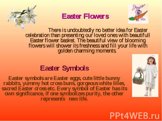 Easter Flowers Easter Flowers There is undoubtedly no better idea for Easter celebration than presenting our loved ones with beautifull Easter flower basket. The beautiful view of blooming flowers will shower its freshness and fill your life with go…