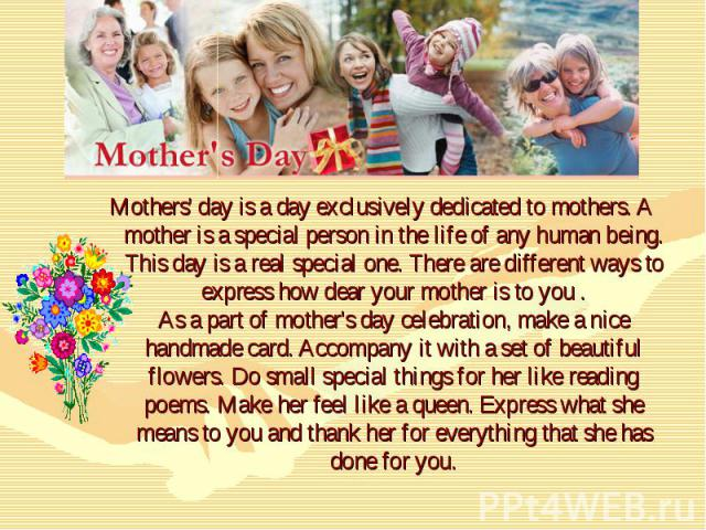 Mothers' day is a day exclusively dedicated to mothers. A mother is a special person in the life of any human being. This day is a real special one. There are different ways to express how dear your mother is to you . As a part of mother's day celeb…