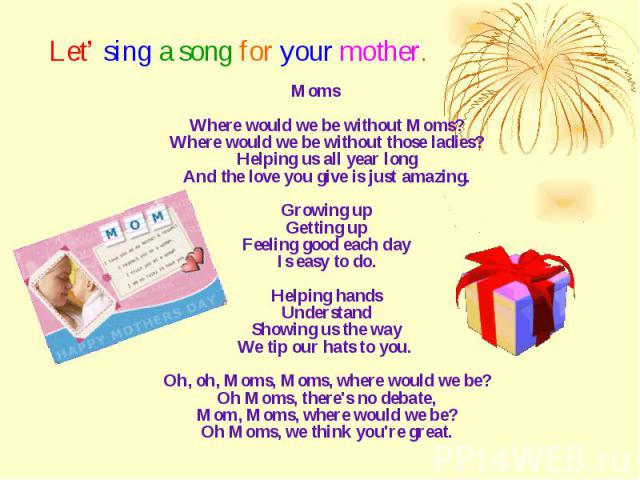 Let' sing a song for your mother. Moms Where would we be without Moms? Where would we be without those ladies? Helping us all year long And the love you give is just amazing. Growing up Getting up Feeling good each day Is easy to do. Helping hands U…