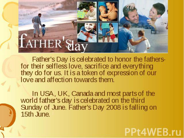 Father's Day is celebrated to honor the fathers-for their selfless love, sacrifice and everything they do for us. It is a token of expression of our love and affection towards them. In USA, UK, Canada and most parts of the world father's day is cele…