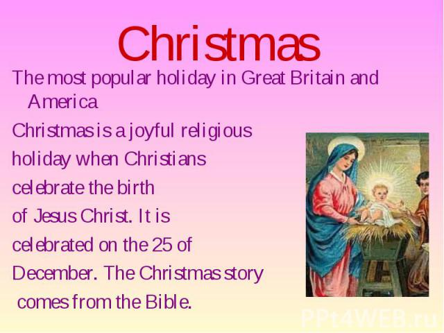 Christmas The most popular holiday in Great Britain and America Christmas is a joyful religious holiday when Christians celebrate the birth of Jesus Christ. It is celebrated on the 25 of December. The Christmas story comes from the Bible.