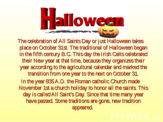 The celebration of All Saints Day or just Halloween takes place on October 31st. The traditional of Halloween began in the fifth century B.C. This day the Irish Celts celebrated their New year at that time, because they organizes their year accordin…