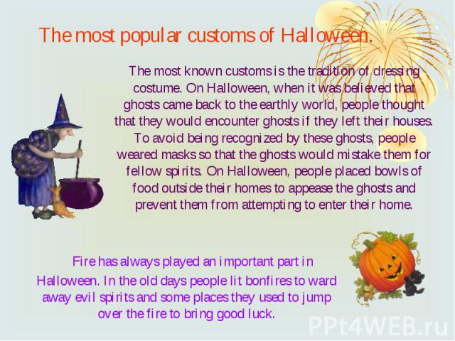 The most popular customs of Halloween. Fire has always played an important part in Halloween. In the old days people lit bonfires to ward away evil spirits and some places they used to jump over the fire to bring good luck.