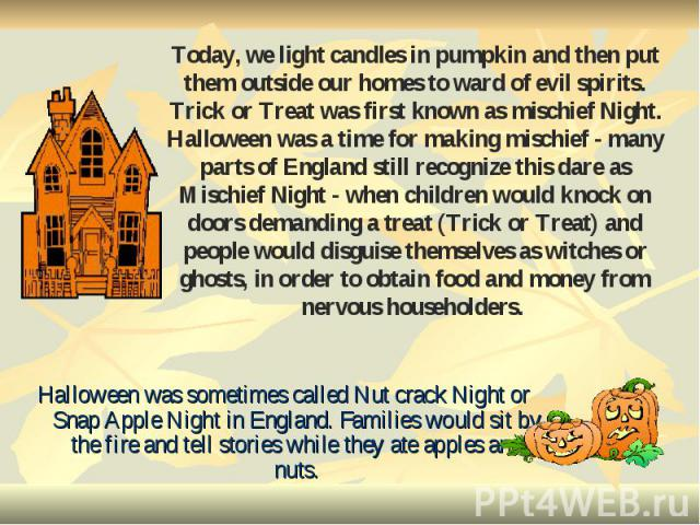 Halloween was sometimes called Nut crack Night or Snap Apple Night in England. Families would sit by the fire and tell stories while they ate apples and nuts. Halloween was sometimes called Nut crack Night or Snap Apple Night in England. Families wo…