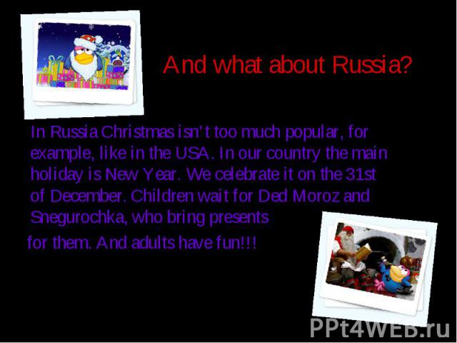 And what about Russia? In Russia Christmas isn't too much popular, for example, like in the USA. In our country the main holiday is New Year. We celebrate it on the 31st of December. Children wait for Ded Moroz and Snegurochka, who bring presents fo…