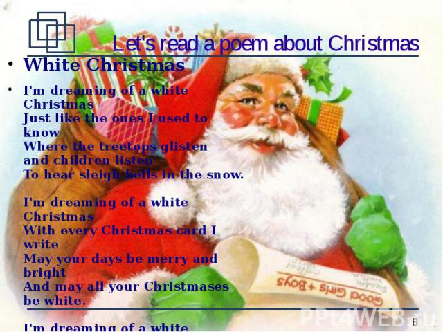 Let's read a poem about Christmas White Christmas I'm dreaming of a white Christmas Just like the ones I used to know Where the treetops glisten and children listen To hear sleigh bells in the snow. I'm dreaming of a white Christmas With every Chris…